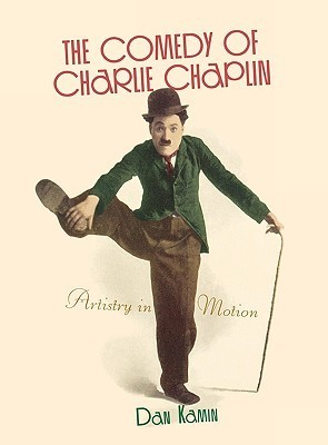 The Comedy of Charlie Chaplin: Artistry in Motion  by  Dan Kamin