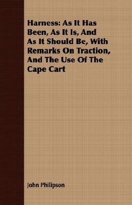 Harness: As It Has Been, as It Is, and as It Should Be, with Remarks on Traction, and the Use of the Cape Cart  by  John Philipson