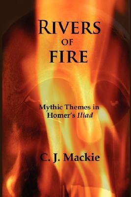 Rivers of Fire: Mythic Themes in Homers Iliad  by  Christopher J Mackie