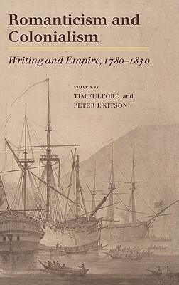Romanticism and Colonialism: Writing and Empire, 1780 1830 Tim Fulford