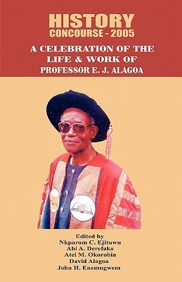 History Concourse 2005. A Celebration of the Life and Work of Professor E.J. Alagoa Nkparom C. Ejituwu