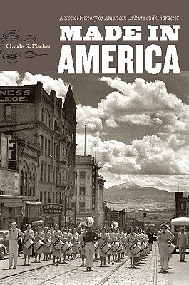 Made in America: A Social History of American Culture and Character  by  Claude S. Fischer