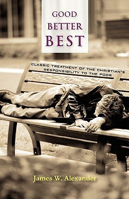Good - Better - Best: Classic Treatment of a Christians Duty to the Poor James Waddel Alexander