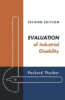 Evaluation of Industrial Disability: Prepared the Committee of the California Medical Association and Industrial Accident Commission of the State of California for Standardization of Joint Measures in Industrial Injury Cases. by Packard Thurber