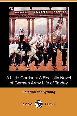 A Little Garrison: A Realistic Novel Of German Army Life Of To Day Fritz Von Der Kyrburg