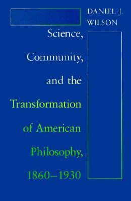 Science, Community, and the Transformation of American Philosophy, 1860-1930  by  Daniel J. Wilson