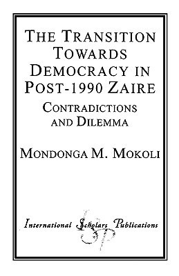 Transition Towards Democracy in Post-1990 Zaire: Contradictions and Dilemma Mondonga M. Mokoli