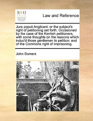 Jura populi Anglicani: or the subjects right of petitioning set forth. Occasioned  by  the case of the Kentish petitioners, with some thoughts on the reasons which inducd those gentlemen to petition: and of the Commons right of imprisoning. by John Somers