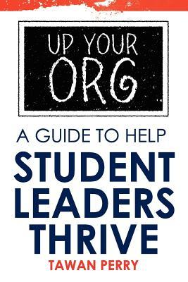 Up Your Org: A Guide to Help Student Leaders Thrive Tawan Perry