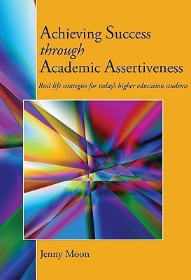 Achieving Success Through Academic Assertiveness: Real Life Strategies for Todays Higher Education Students  by  Jenny Moon