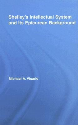 Shelleys Intellectual System and Its Epicurean Background  by  Michael A. Vicario