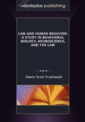 Law and Human Behavior: A Study in Behavioral Biology, Neuroscience, and the Law  by  Edwin Scott Fruehwald