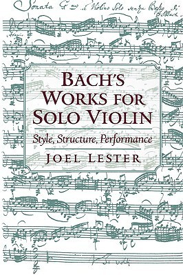 Bachs Works for Solo Violin: Style, Structure, Performance  by  Joel Lester