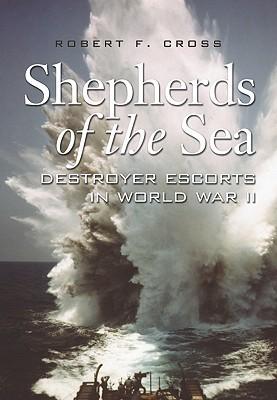 Shepherds of the Sea: Destroyer Escorts in World War II  by  Robert F. Cross