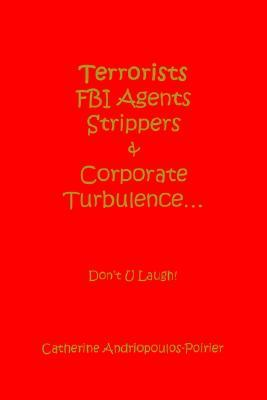 Terrorists FBI Agents Strippers & Corporate Turbulence...: Dont U Laugh!  by  Catherine Andriopoulos-Poirier