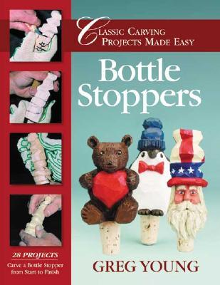 Bottle Stoppers: Classic Carving Projects Made Easy  by  Greg Young