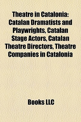 Theatre in Catalonia: Catalan Dramatists and Playwrights, Catalan Stage Actors, Catalan Theatre Directors, Theatre Companies in Catalonia Books LLC