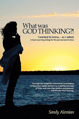 What Was God Thinking?!: I Wanted to Know...So I Asked. a Heart-Warming Dialog for the Journey Back to Love. Sandy Alemian