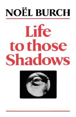 Life to Those Shadows Noël Burch