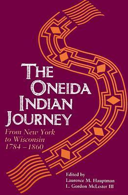 Oneida Indian Journey: From New York to Wisconsin, 1784-1860 Laurence M. Hauptman