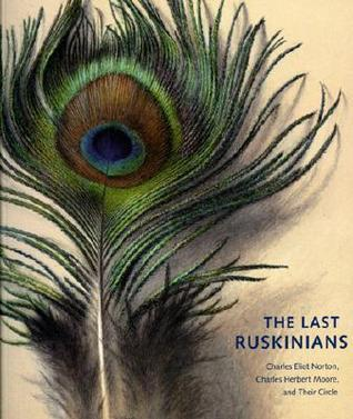 The Last Ruskinians: Charles Eliot Norton, Charles Herbert Moore, and Their Circle  by  Theodore E. Stebbins