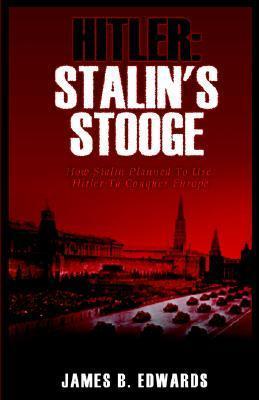 Hitler: Stalins Stooge  by  James B. Edwards