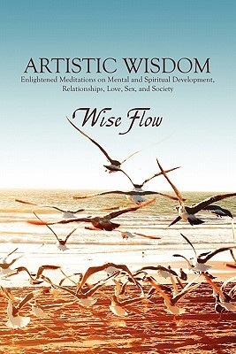 Artistic Wisdom: Enlightened Meditations on Mental and Spiritual Development, Relationships, Love, Sex, and Society  by  Wise Flow