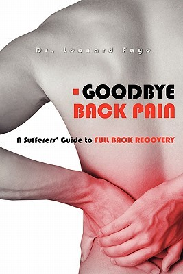 Goodbye Back Pain: A Suffers Guide to Full Back Recovery and Future Prevention  by  Leonard J. Faye D. C.