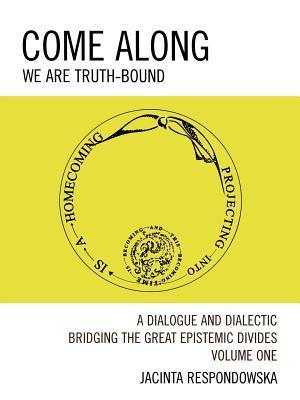 Come Along: A Dialogue and Dialectic Bridging the Great Epistemic Divides Jacinta Respondowska