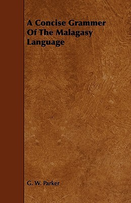 A Concise Grammer of the Malagasy Language  by  G. W. Parker