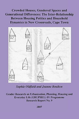 Crowded Houses, Gendered Spaces and Generational Differences: The Inter-Relationship Between Housing Politics and Household Dynamics in New Crossroads, Cape Town Sophie Oldfield