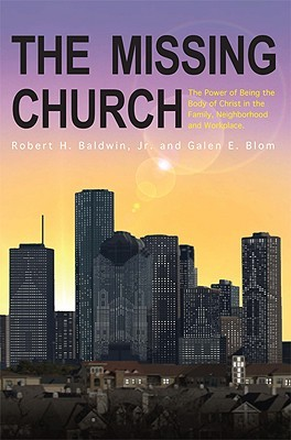The Missing Church: The Power of Being the Body of Christ in the Family, Neighborhood and Workplace  by  Robert H. Baldwin Jr.