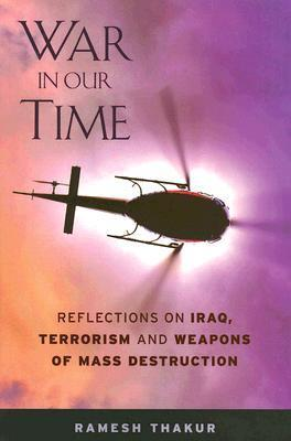 War in Our Time: Reflections on Iraq, Terrorism and Weapons of Mass Destruction  by  Ramesh Chandra Thakur