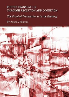 Poetry Translation Through Reception and Cognition: The Proof of Translation Is in the Reading Andrea Kenesei