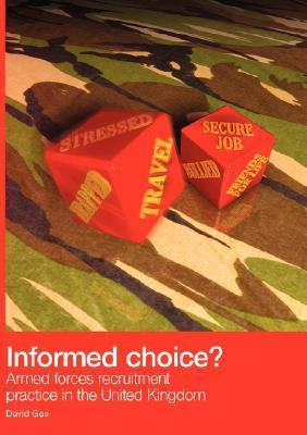 Informed Choice - Armed Forces Recruitment Practice in the United Kingdom  by  David Gee