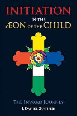 Initiation in the Aeon of the Child: The Inward Journey  by  J. Daniel Gunther