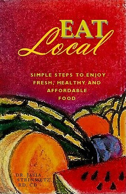 Eat Local: Simple Steps to Enjoy Real, Healthy & Affordable Food  by  Jasia Steinmetz
