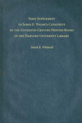 First Supplement to James E. Walshs Catalogue of the Fifteenth-Century Printed Books in the Harvard University Library  by  David R. Whitesell