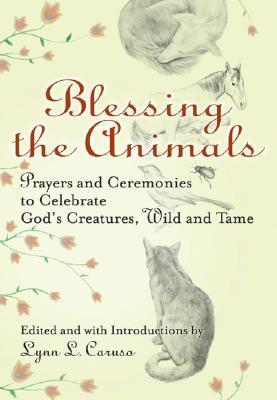 Blessing the Animals: Prayers and Ceremonies to Celebrate Gods Creatures, Wild and Tame  by  Lynn L. Caruso