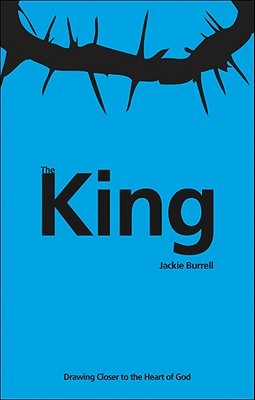 The King: Drawing Closer to the Heart of God Jackie Burrell