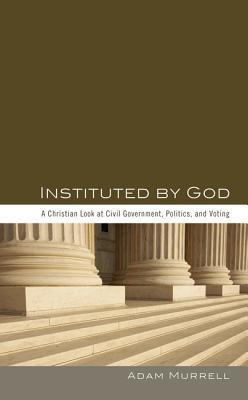 Instituted God: A Christian Look at Civil Government, Politics, and Voting by Adam Murrell