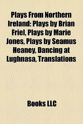 Plays From Northern Ireland: Plays  by  Brian Friel, Plays by Marie Jones, Plays by Seamus Heaney, Dancing at Lughnasa by Books LLC