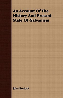 An Account of the History and Presant State of Galvanism  by  John Bostock