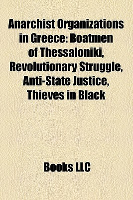 Anarchist Organizations in Greece: Boatmen of Thessalon ki, Revolutionary Struggle, Anti-State Justice, Thieves in Black Books LLC