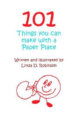 101 Things You Can Make with a Paper Plate Linda D. Robinson