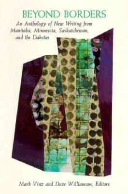 Beyond Borders: An Anthology of New Writing from Manitoba, Minnesota, Saskatchewan, and the Dakotas Mark Vinz