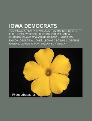 Iowa Democrats: Tom Vilsack, Henry A. Wallace, Tom Harkin, Corey Taylor, Ed Fallon, George Greene, Leonard Boswell, James M. Tuttle  by  Books LLC