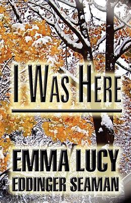 I Was Here  by  Emma Lucy Eddinger Seaman