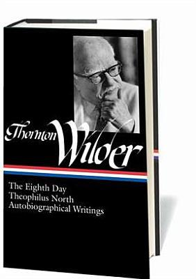 Thornton Wilder: The Eighth Day, Theophilus North, Autobiographical Writings Thornton Wilder