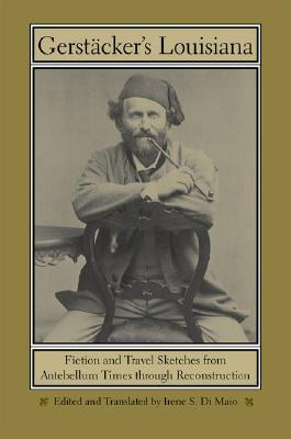 Gerstackers Louisiana: Fiction and Travel Sketches from Antebellum Times Through Reconstruction  by  Friedrich Gerstäcker